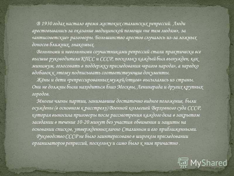 В 1930 годах настало время жестоких сталинских репрессий. Люди арестовывались за оказание медицинской помощи «не тем людям», за «антисоветские» разговоры. Большинство арестов случалось из-за ложных доносов ближних, знакомых. Вольными и невольными соу