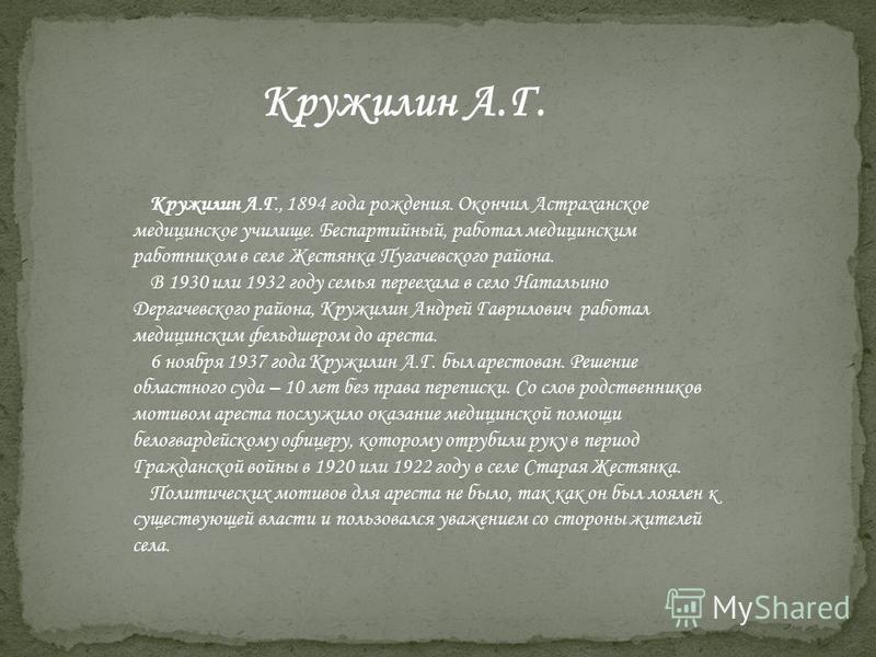 Кружилин А.Г. Кружилин А.Г., 1894 года рождения. Окончил Астраханское медицинское училище. Беспартийный, работал медицинским работником в селе Жестянка Пугачевского района. В 1930 или 1932 году семья переехала в село Натальино Дергачевского района, К