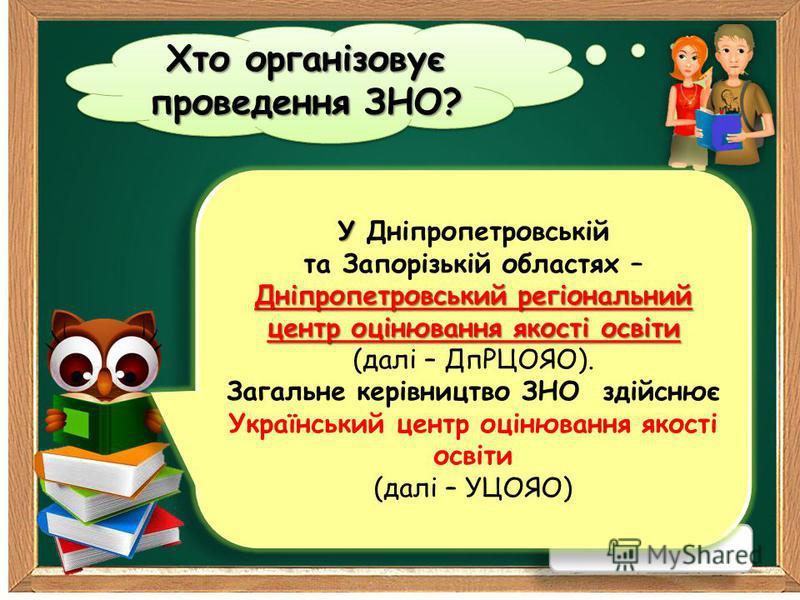 Хто організовує проведення ЗНО? У Дніпропетровський регіональний центр оцінювання якості освіти У Дніпропетровській та Запорізькій областях – Дніпропетровський регіональний центр оцінювання якості освіти (далі – ДпРЦОЯО). Загальне керівництво ЗНО зді