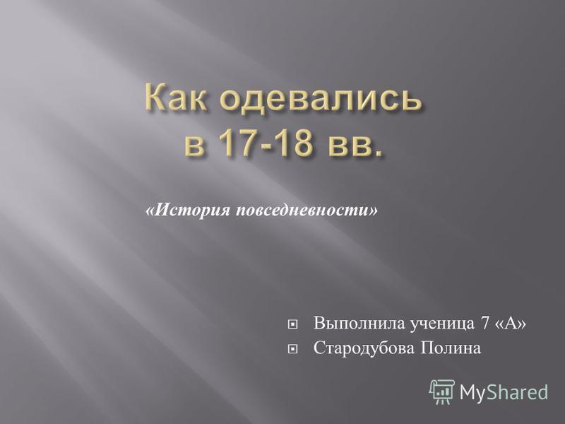 « История повседневности » Выполнила ученица 7 « А » Стародубова Полина