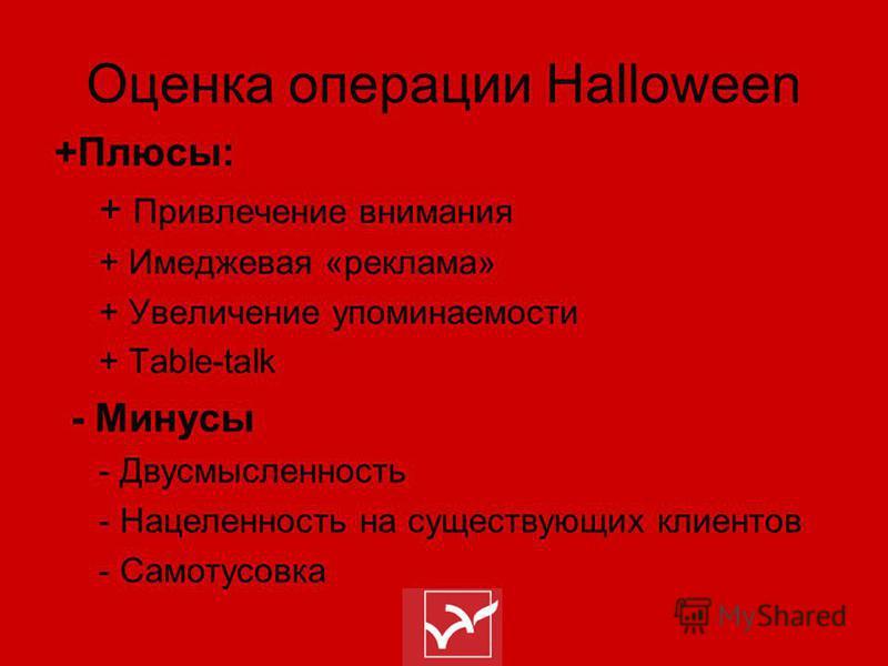 Оценка операции Halloween +Плюсы: + Привлечение внимания + Имеджевая «реклама» + Увеличение упоминаемости + Table-talk - Минусы - Двусмысленность - Нацеленность на существующих клиентов - Самотусовка