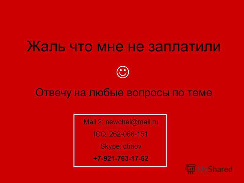 Жаль что мне не заплатили Отвечу на любые вопросы по теме Mail 2: newchel@mail.ru ICQ: 262-066-151 Skype: dtinov +7-921-763-17-62