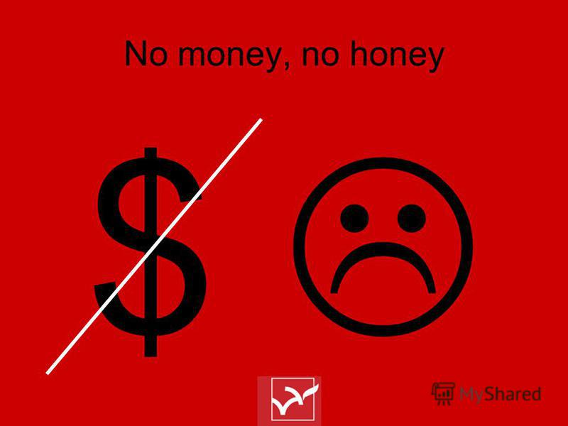 No money, no honey $