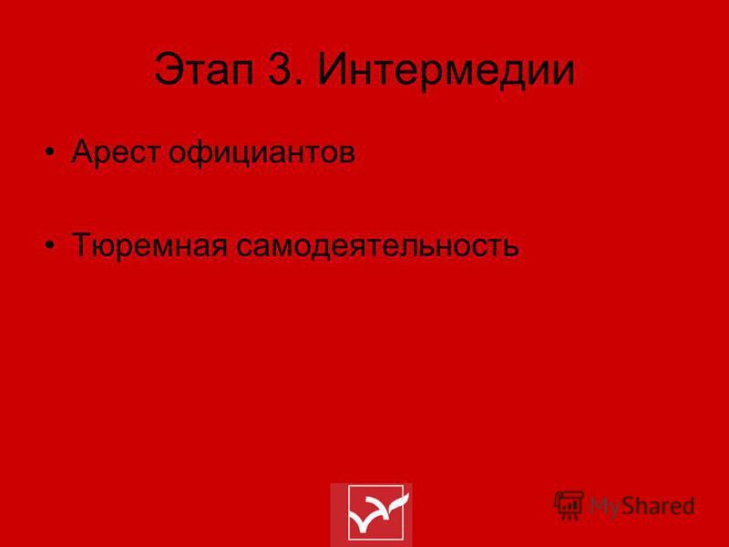 Этап 3. Интермедии Арест официантов Тюремная самодеятельность