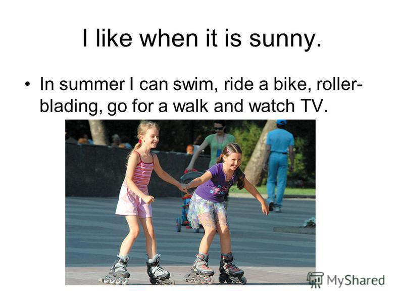 I like when it is sunny. In summer I can swim, ride a bike, roller- blading, go for a walk and watch TV.