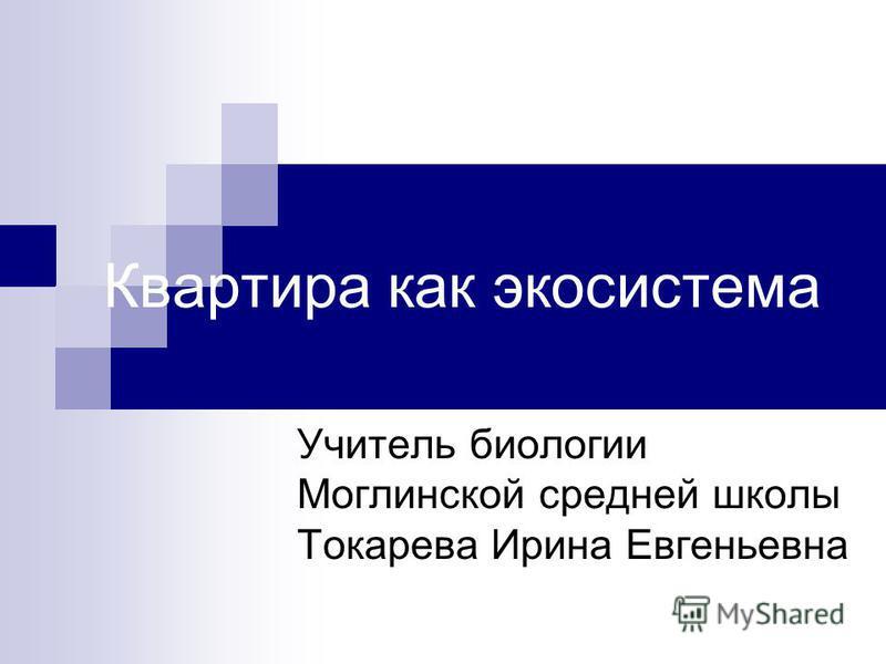 Квартира как экосистема Учитель биологии Моглинской средней школы Токарева Ирина Евгеньевна
