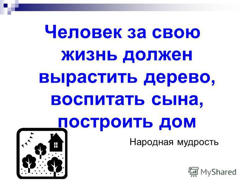 Человек за свою жизнь должен вырастить дерево, воспитать сына, построить дом Народная мудрость