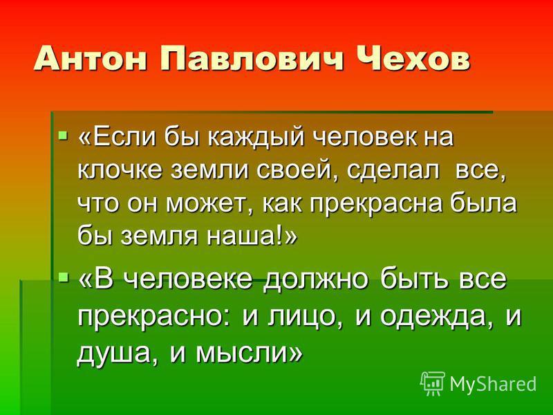 Антон Павлович Чехов «Если бы каждый человек на клочке земли своей, сделал все, что он может, как прекрасна была бы земля наша!» «Если бы каждый человек на клочке земли своей, сделал все, что он может, как прекрасна была бы земля наша!» «В человеке д