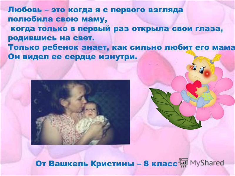 От Вашкель Кристины – 8 класс Любовь – это когда я с первого взгляда полюбила свою маму, когда только в первый раз открыла свои глаза, родившись на свет. Только ребенок знает, как сильно любит его мама. Он видел ее сердце изнутри.