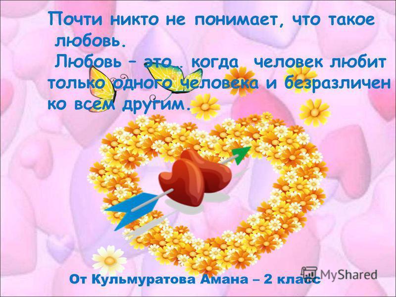 Почти никто не понимает, что такое любовь. Любовь – это… когда человек любит только одного человека и безразличен ко всем другим. От Кульмуратова Амана – 2 класс