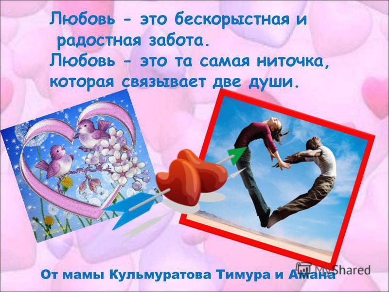 Любовь - это бескорыстная и радостная забота. Любовь - это та самая ниточка, которая связывает две души. От мамы Кульмуратова Тимура и Амана