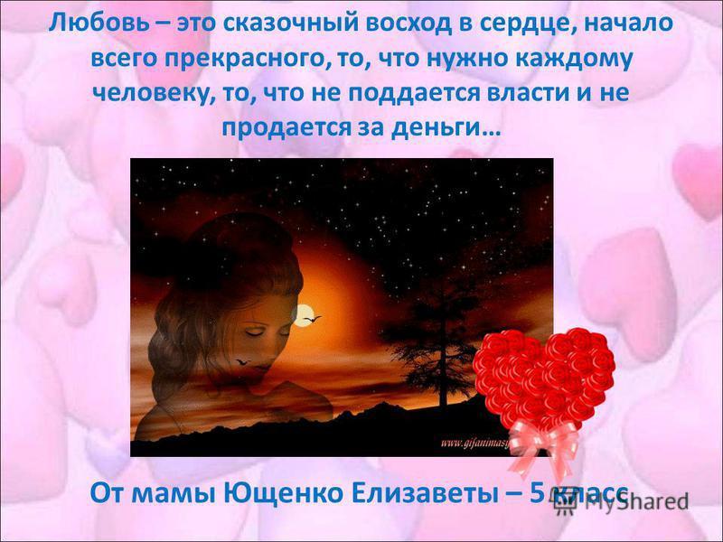 Любовь – это сказочный восход в сердце, начало всего прекрасного, то, что нужно каждому человеку, то, что не поддается власти и не продается за деньги… От мамы Ющенко Елизаветы – 5 класс