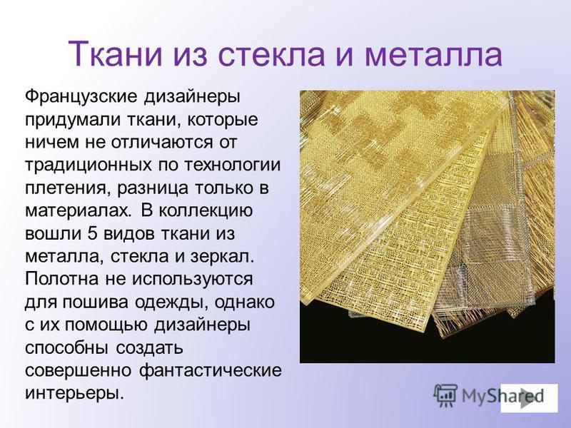 Французские дизайнеры придумали ткани, которые ничем не отличаются от традиционных по технологии плетения, разница только в материалах. В коллекцию вошли 5 видов ткани из металла, стекла и зеркал. Полотна не используются для пошива одежды, однако с и