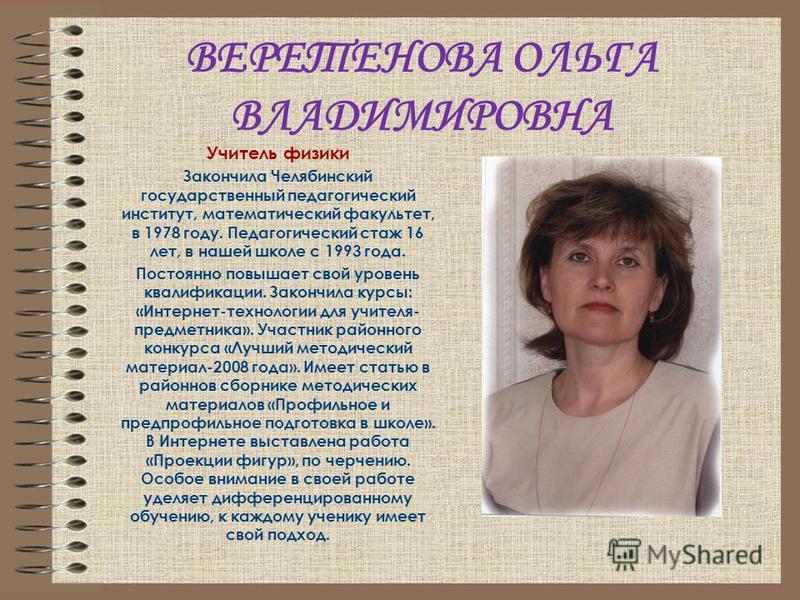 ВЕРЕТЕНОВА ОЛЬГА ВЛАДИМИРОВНА Учитель физики Закончила Челябинский государственный педагогический институт, математический факультет, в 1978 году. Педагогический стаж 16 лет, в нашей школе с 1993 года. Постоянно повышает свой уровень квалификации. За