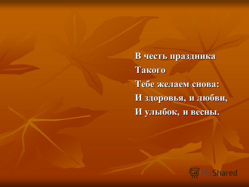 В честь праздника Такого Тебе желаем снова: И здоровья, и любви, И улыбок, и весны.