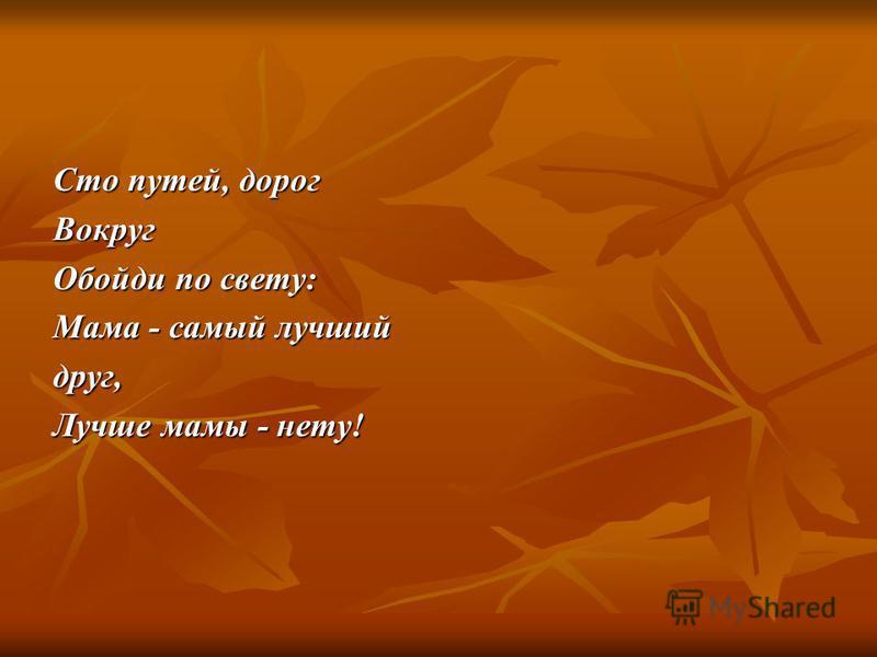 Сто путей, дорог Вокруг Обойди по свету: Мама - самый лучший друг, Лучше мамы - нету!