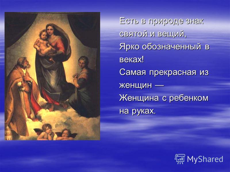 Есть в природе знак святой и вещий, Ярко обозначенный в веках! Самая прекрасная из женщин женщин Женщина с ребенком на руках.