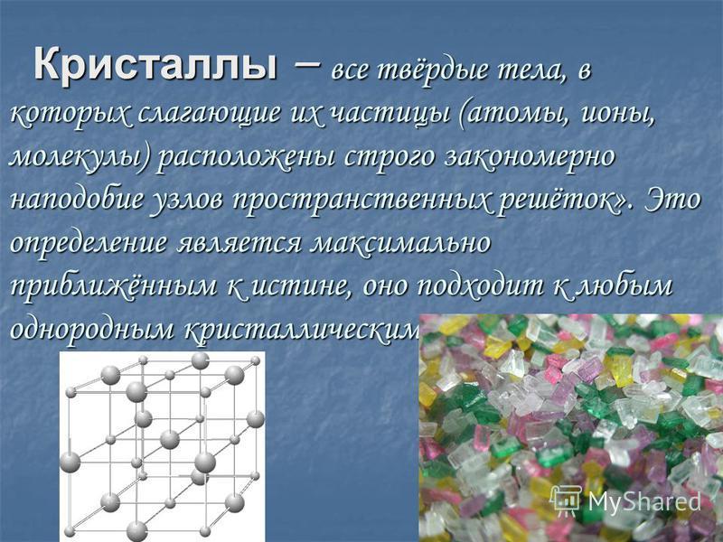 Кристаллы – все твёрдые тела, в которых слагающие их частицы (атомы, ионы, молекулы) расположены строго закономерно наподобие узлов пространственных решёток». Это определение является максимально приближённым к истине, оно подходит к любым однородным