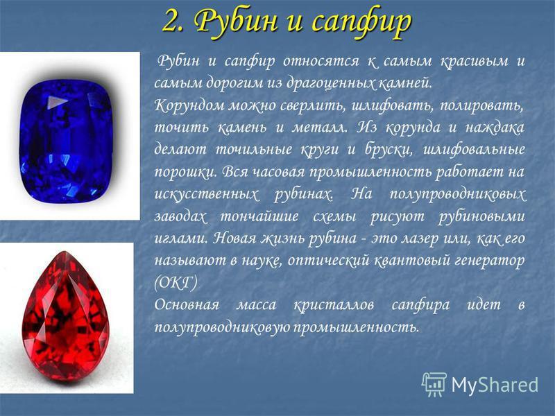 2. Рубин и сапфир 2. Рубин и сапфир Рубин и сапфир относятся к самым красивым и самым дорогим из драгоценных камней. Корундом можно сверлить, шлифовать, полировать, точить камень и металл. Из корунда и наждака делают точильные круги и бруски, шлифова