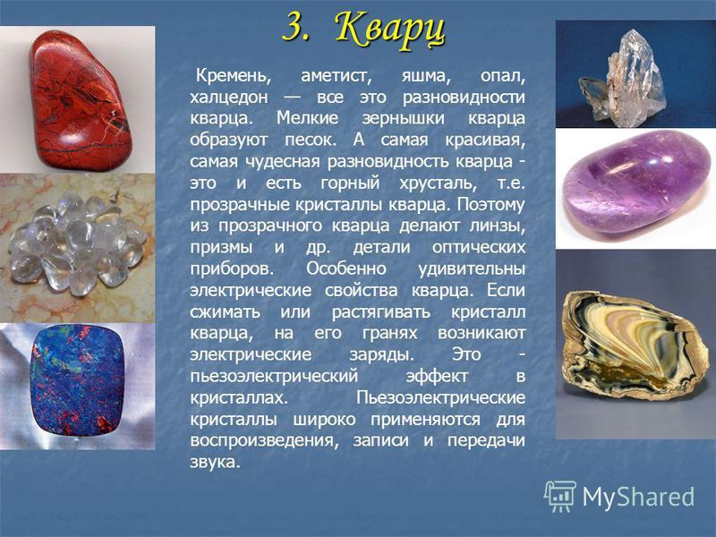 3. Кварц 3. Кварц Кремень, аметист, яшма, опал, халцедон все это разновидности кварца. Мелкие зернышки кварца образуют песок. А самая красивая, самая чудесная разновидность кварца - это и есть горный хрусталь, т.е. прозрачные кристаллы кварца. Поэтом