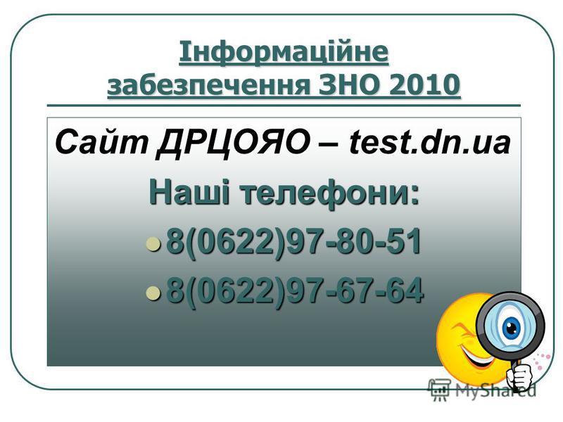 Інформаційне забезпечення ЗНО 2010 Сайт ДРЦОЯО – test.dn.ua Наші телефони: 8(0622)97-80-51 8(0622)97-80-51 8(0622)97-67-64 8(0622)97-67-64