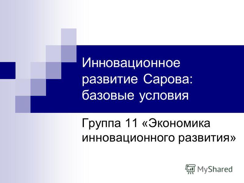 Инновационное развитие Сарова: базовые условия Группа 11 «Экономика инновационного развития»