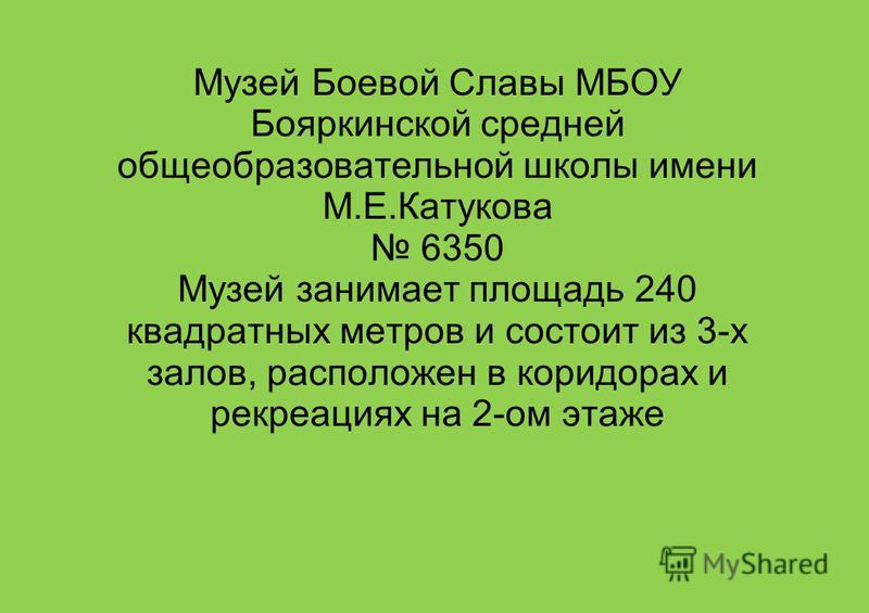 Музей Боевой Славы МБОУ Бояркинской средней общеобразовательной школы имени М.Е.Катукова 6350 Музей занимает площадь 240 квадратных метров и состоит из 3-х залов, расположен в коридорах и рекреациях на 2-ом этаже