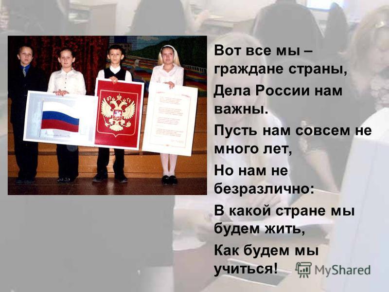 Вот все мы – граждане страны, Дела России нам важны. Пусть нам совсем не много лет, Но нам не безразлично: В какой стране мы будем жить, Как будем мы учиться!
