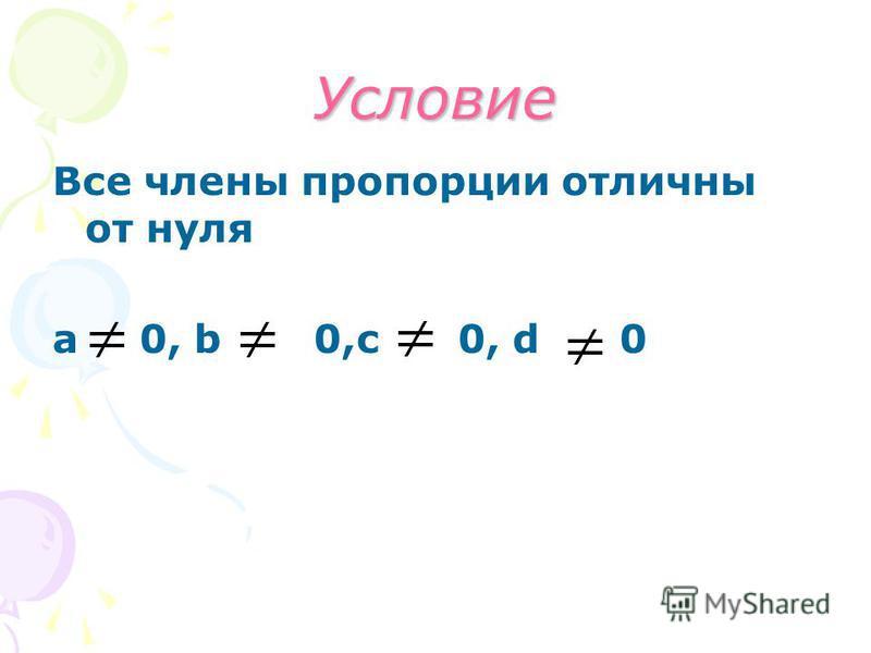 Условие Все члены пропорции отличны от нуля а 0, b0,c 0, d 0