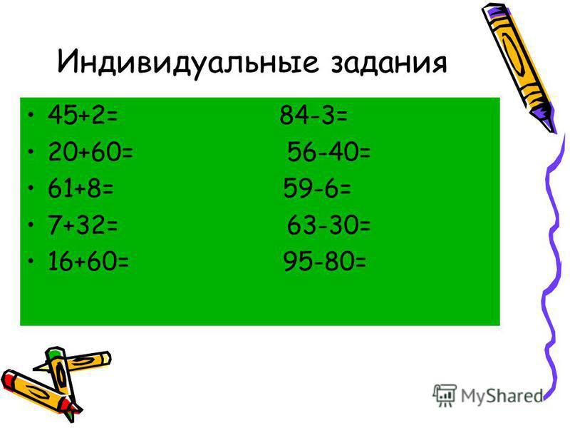 Индивидуальные задания 45+2= 84-3= 20+60= 56-40= 61+8= 59-6= 7+32= 63-30= 16+60= 95-80=