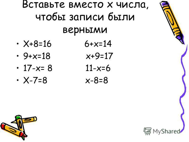 Вставьте вместо x числа, чтобы записи были верными X+8=16 6+x=14 9+x=18 x+9=17 17-x= 8 11-x=6 X-7=8 x-8=8