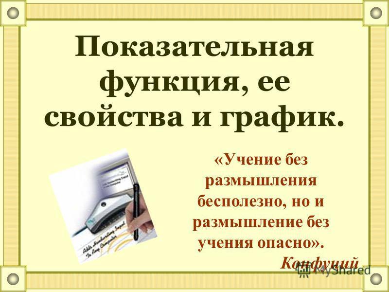Показательная функция, ее свойства и график. «Учение без размышления бесполезно, но и размышление без учения опасно». Конфуций