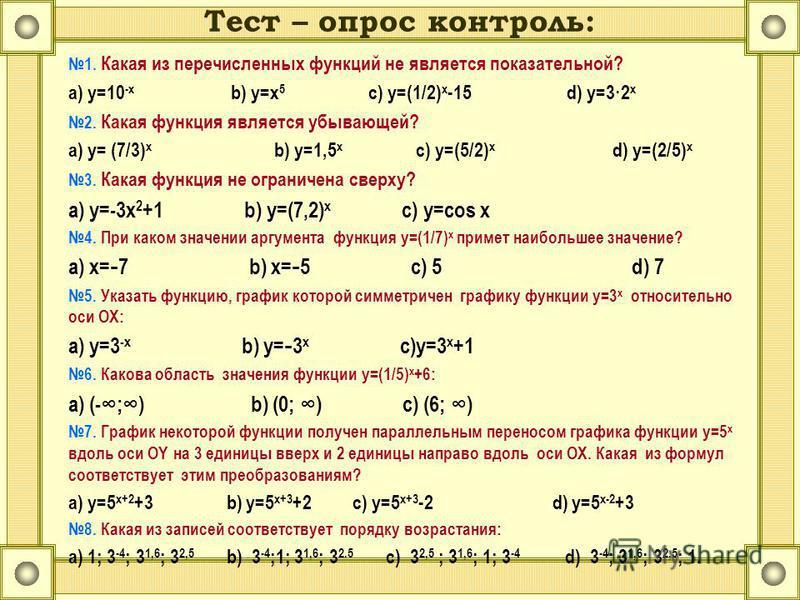 Тест – опрос контроль: 1. Какая из перечисленных функций не является показательной? а) y=10 -x b) y=x 5 c) y=(1/2) x -15 d) y=3·2 x 2. Какая функция является убывающей? a) y= (7/3) x b) y=1,5 x c) y=(5/2) x d) y=(2/5) x 3. Какая функция не ограничена
