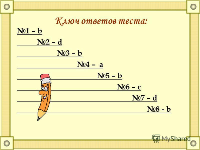1 – b 2 – d 3 – b 4 – a 5 – b 6 – с 7 – d 8 - b Ключ ответов теста: