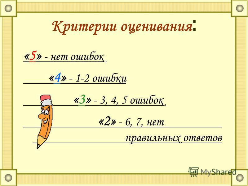 Критерии оценивания : «5» - нет ошибок «4» - 1-2 ошибки «3» - 3, 4, 5 ошибок «2» - 6, 7, нет правильных ответов