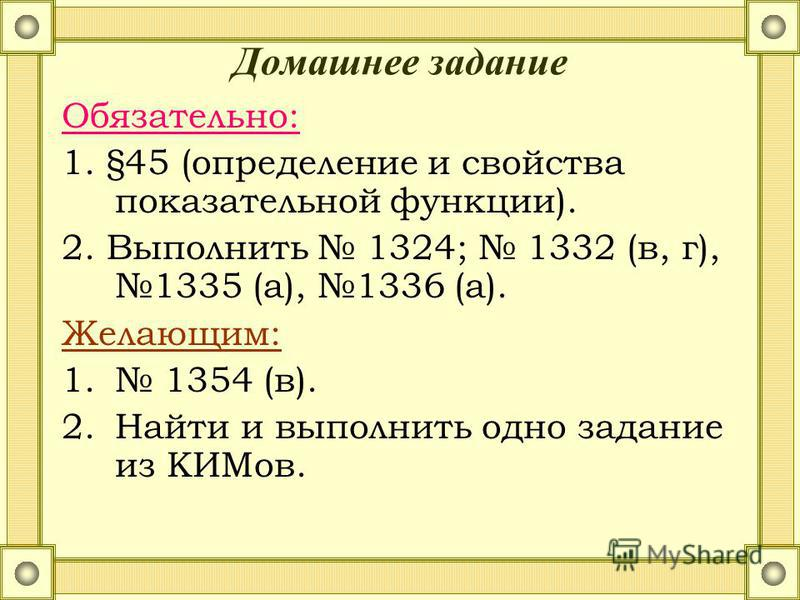Домашнее задание Обязательно: 1. §45 (определение и свойства показательной функции). 2. Выполнить 1324; 1332 (в, г), 1335 (а), 1336 (а). Желающим: 1. 1354 (в). 2. Найти и выполнить одно задание из КИМов.