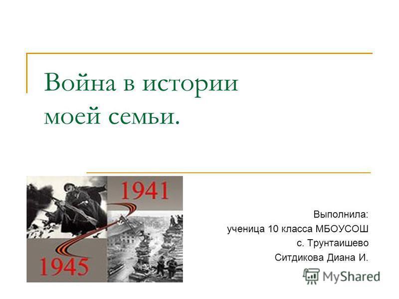 Война в истории моей семьи. Выполнила: ученица 10 класса МБОУСОШ с. Трунтаишево Ситдикова Диана И.