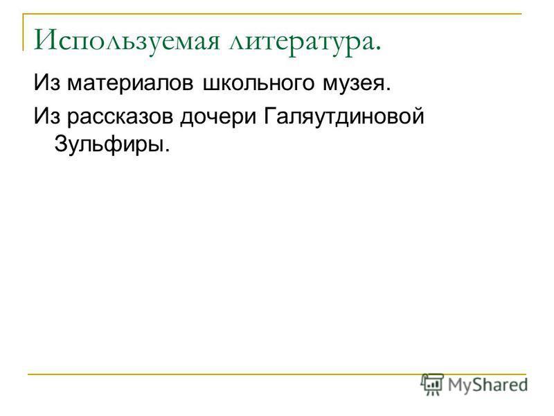 Используемая литература. Из материалов школьного музея. Из рассказов дочери Галяутдиновой Зульфиры.
