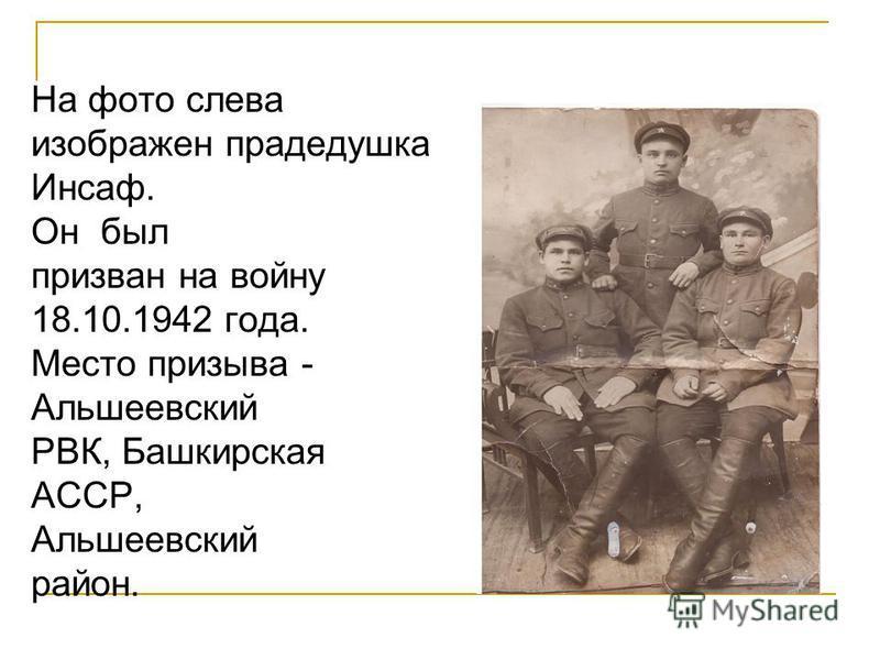 На фото слева изображен прадедушка Инсаф. Он был призван на войну 18.10.1942 года. Место призыва - Альшеевский РВК, Башкирская АССР, Альшеевский район.