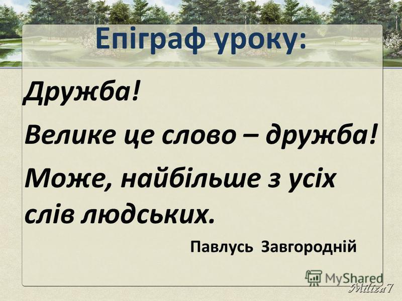 Епіграф уроку: Дружба! Велике це слово – дружба! Може, найбільше з усіх слів людських. Павлусь Завгородній