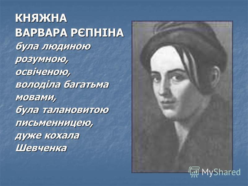 КНЯЖНА ВАРВАРА РЄПНІНА була людиною розумною,освіченою, володіла багатьма мовами, була талановитою письменницею, дуже кохала Шевченка