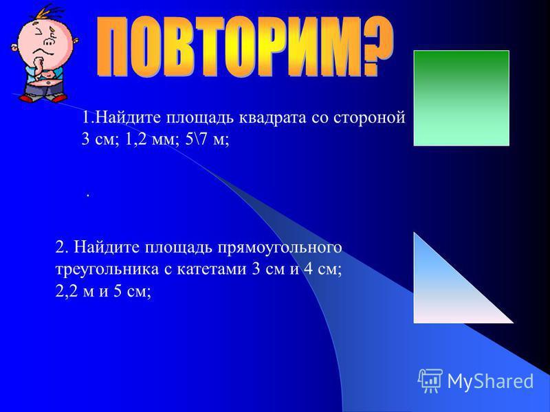 1. Найдите площадь квадрата со стороной 3 см; 1,2 мм; 5\7 м;. 2. Найдите площадь прямоугольного треугольника с катетами 3 см и 4 см; 2,2 м и 5 см;