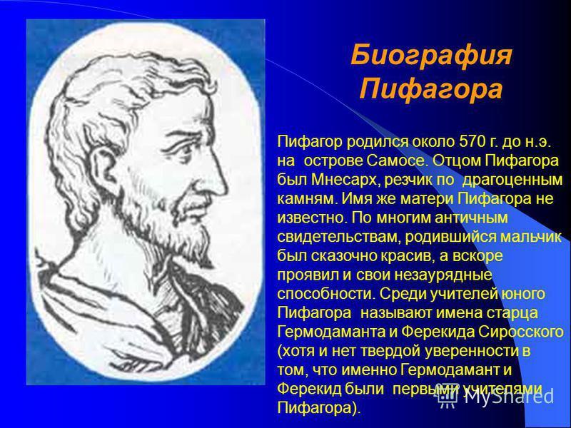 Биография Пифагора Пифагор родился около 570 г. до н.э. на острове Самосе. Отцом Пифагора был Мнесарх, резчик по драгоценным камням. Имя же матери Пифагора не известно. По многим античным свидетельствам, родившийся мальчик был сказочно красив, а вско