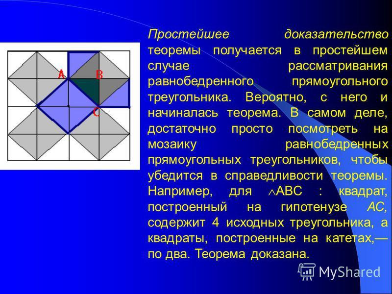 Простейшее доказательство теоремы получается в простейшем случае рассматривания равнобедренного прямоугольного треугольника. Вероятно, с него и начиналась теорема. В самом деле, достаточно просто посмотреть на мозаику равнобедренных прямоугольных тре