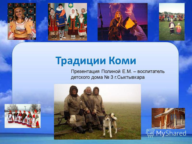 Традиции Коми Презентация Полиной Е.М. – воспитатель детского дома 3 г.Сыктывкара