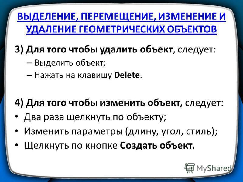 ВЫДЕЛЕНИЕ, ПЕРЕМЕЩЕНИЕ, ИЗМЕНЕНИЕ И УДАЛЕНИЕ ГЕОМЕТРИЧЕСКИХ ОБЪЕКТОВ 3) Для того чтобы удалить объект, следует: – Выделить объект; – Нажать на клавишу Delete. 4) Для того чтобы изменить объект, следует: Два раза щелкнуть по объекту; Изменить параметр