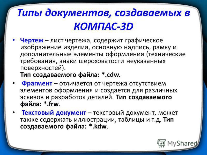 Типы документов, создаваемых в КОМПАС-3D Чертеж – лист чертежа, содержит графическое изображение изделия, основную надпись, рамку и дополнительные элементы оформления (технические требования, знаки шероховатости неуказанных поверхностей). Тип создава