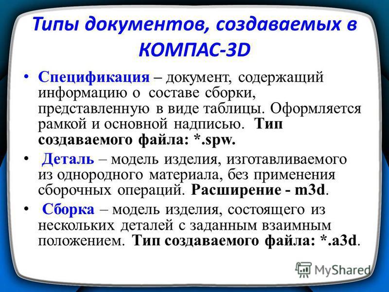 Типы документов, создаваемых в КОМПАС-3D Спецификация – документ, содержащий информацию о составе сборки, представленную в виде таблицы. Оформляется рамкой и основной надписью. Тип создаваемого файла: *.spw. Деталь – модель изделия, изготавливаемого