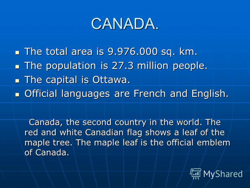 CANADA. The total area is 9.976.000 sq. km. The total area is 9.976.000 sq. km. The population is 27.3 million people. The population is 27.3 million people. The capital is Ottawa. The capital is Ottawa. Official languages are French and English. Off