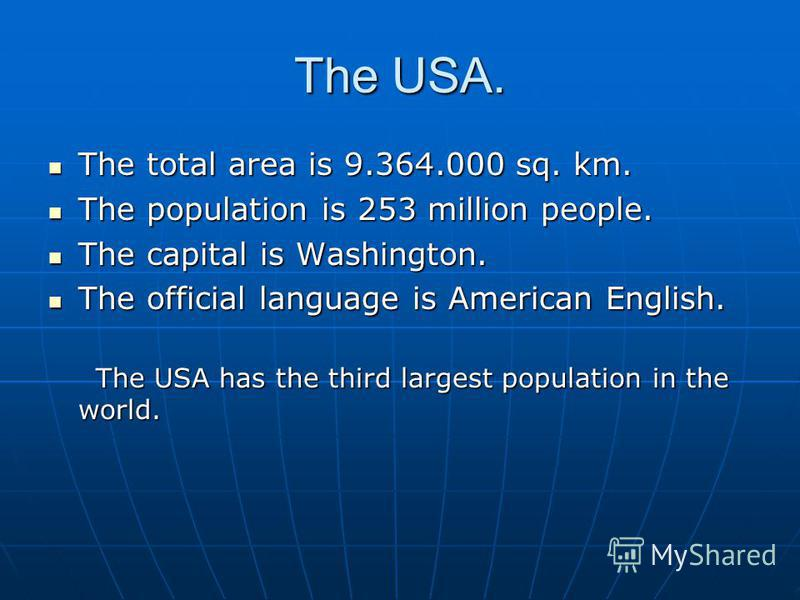 The USA. The total area is 9.364.000 sq. km. The total area is 9.364.000 sq. km. The population is 253 million people. The population is 253 million people. The capital is Washington. The capital is Washington. The official language is American Engli